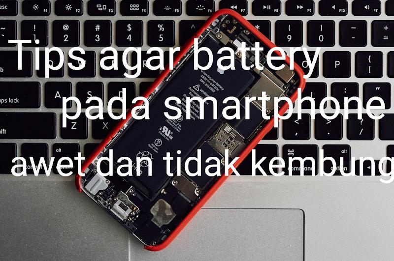 Beberapa Tips Yang Perlu Di Coba Agar Battery Smartphone Awet Dan Tidak Kembung.