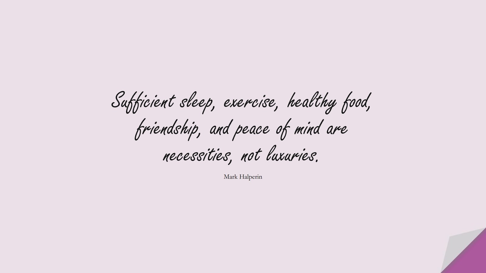 Sufficient sleep, exercise, healthy food, friendship, and peace of mind are necessities, not luxuries. (Mark Halperin);  #HealthQuotes
