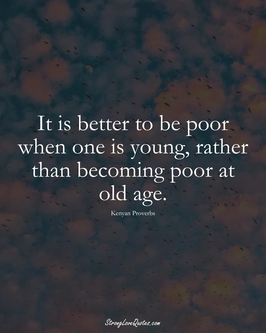 It is better to be poor when one is young, rather than becoming poor at old age. (Kenyan Sayings);  #AfricanSayings