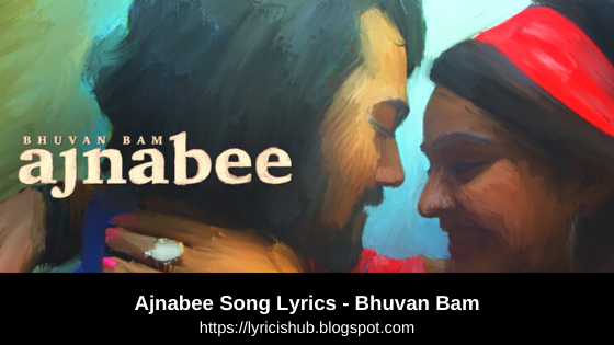 Ajnabee Song Lyrics - Bhuvan Bam | Official Music Video | Lyricishub
