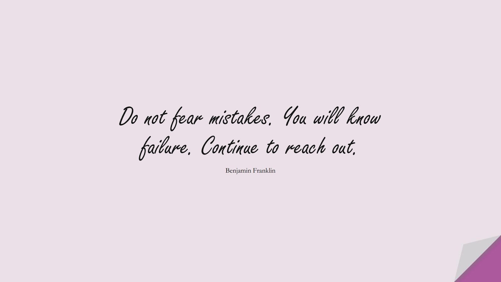 Do not fear mistakes. You will know failure. Continue to reach out. (Benjamin Franklin);  #ShortQuotes