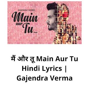 मैं और तू ,मैं और तू hindi lyrics, Main Aur Tu lyrics in hindi, Gajendra Verma
