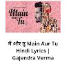 मैं और तू Main Aur Tu Hindi Lyrics | Gajendra Verma