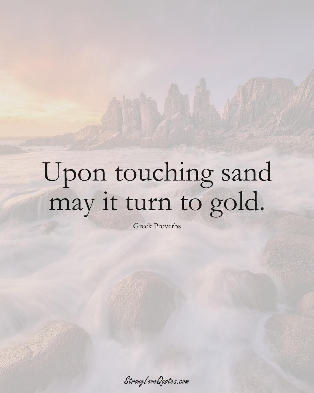 Upon touching sand may it turn to gold. (Greek Sayings);  #EuropeanSayings