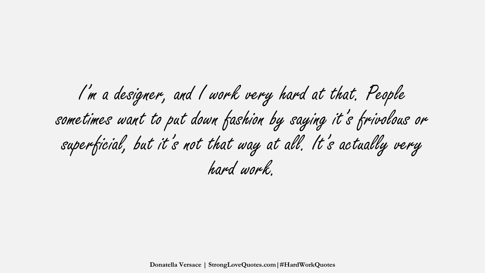 I'm a designer, and I work very hard at that. People sometimes want to put down fashion by saying it's frivolous or superficial, but it's not that way at all. It's actually very hard work. (Donatella Versace);  #HardWorkQuotes