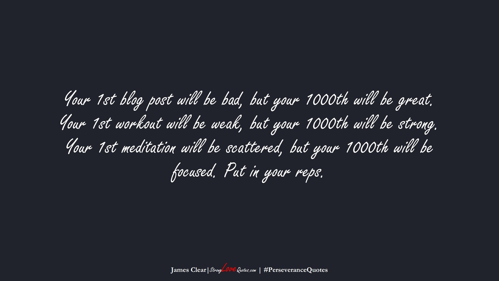 Your 1st blog post will be bad, but your 1000th will be great. Your 1st workout will be weak, but your 1000th will be strong. Your 1st meditation will be scattered, but your 1000th will be focused. Put in your reps. (James Clear);  #PerseveranceQuotes