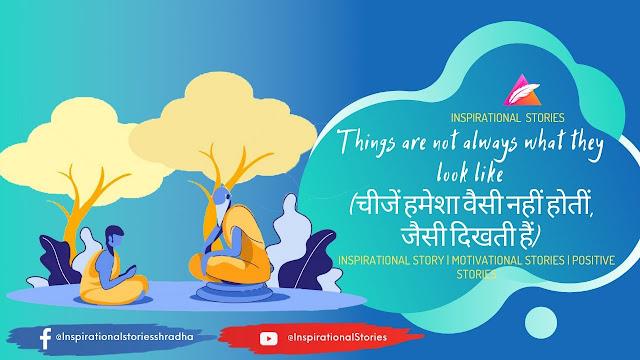 Inspirational Stories - चीजें हमेशा वैसी नहीं होतीं, जैसी दिखती हैं (Things are not always what they look like)