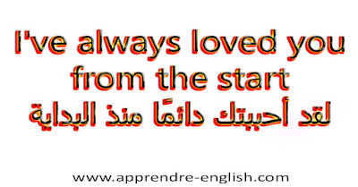 I've always loved you from the start   لقد أحببتك دائمًا منذ البداية