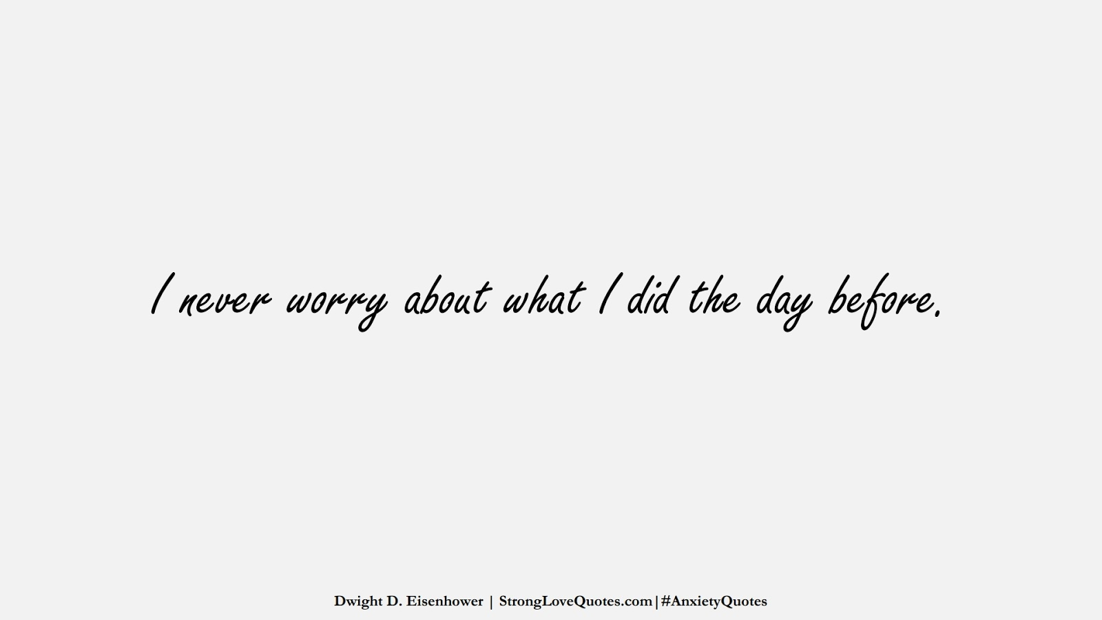 I never worry about what I did the day before. (Dwight D. Eisenhower);  #AnxietyQuotes