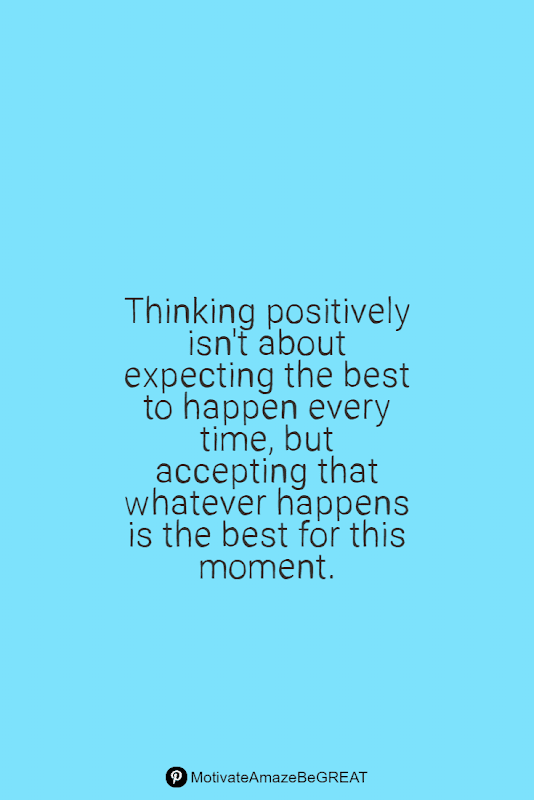 """Positive Mindset Quotes And Motivational Words For Bad Times: """"Thinking positively isn't about expecting the best to happen every time, but accepting that whatever happens is the best for this moment."""""""