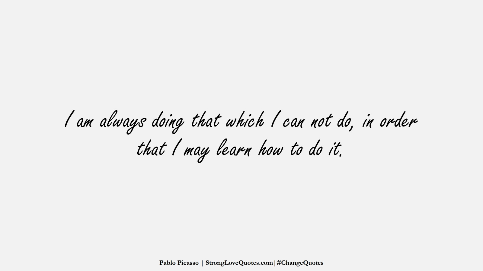 I am always doing that which I can not do, in order that I may learn how to do it. (Pablo Picasso);  #ChangeQuotes