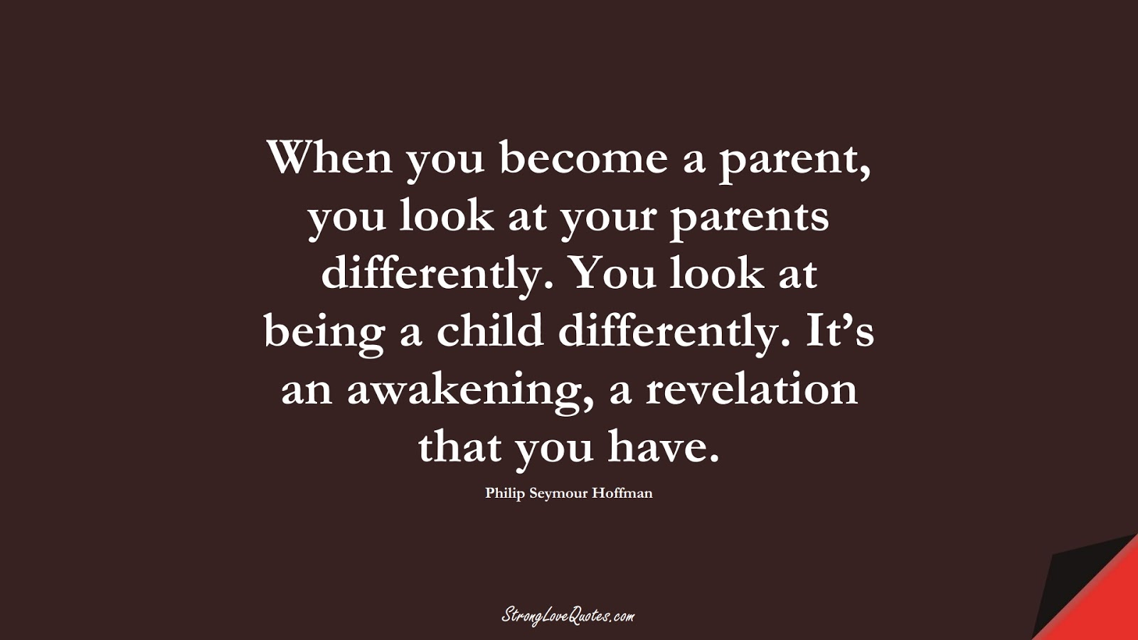 When you become a parent, you look at your parents differently. You look at being a child differently. It's an awakening, a revelation that you have. (Philip Seymour Hoffman);  #EducationQuotes