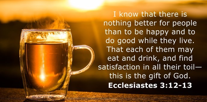 I know that there is nothing better for people than to be happy and to do good while they live. That each of them may eat and drink, and find satisfaction in all their toil—this is the gift of God.
