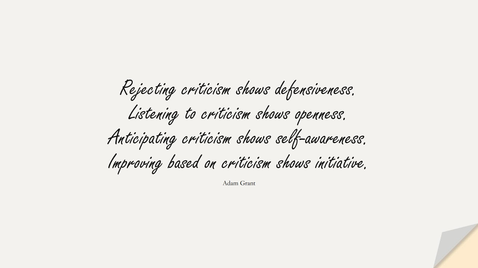 Rejecting criticism shows defensiveness. Listening to criticism shows openness. Anticipating criticism shows self-awareness. Improving based on criticism shows initiative. (Adam Grant);  #SelfEsteemQuotes