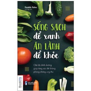 Sống Sạch Để Xanh Ăn Lành Để Khỏe - Chế Độ Dinh Dưỡng Giúp Tăng Sức Đề Kháng Phòng Chống Ung Thư ebook PDF EPUB AWZ3 PRC MOBI