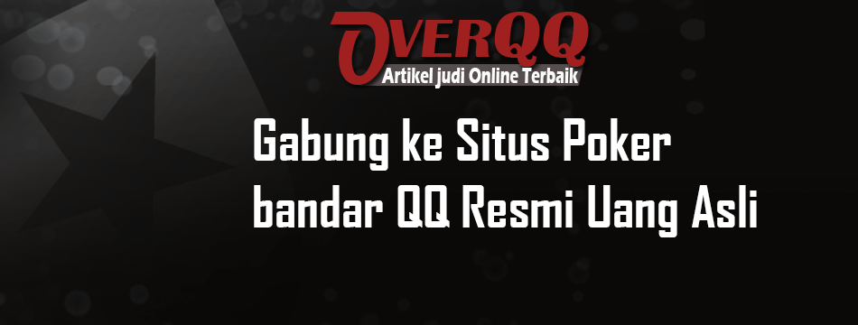 Gabung ke Situs Poker bandar QQ Resmi Uang Asli