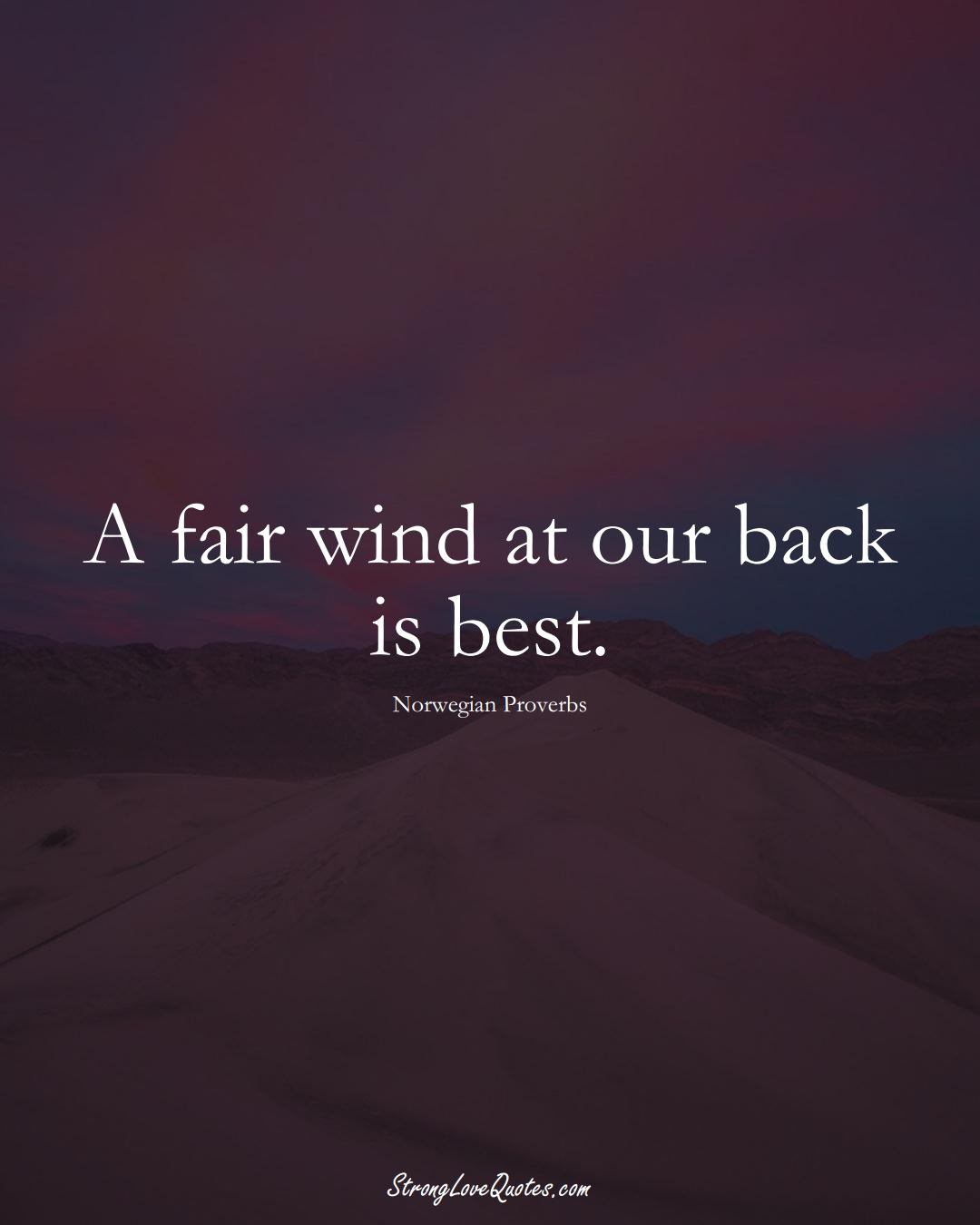 A fair wind at our back is best. (Norwegian Sayings);  #EuropeanSayings