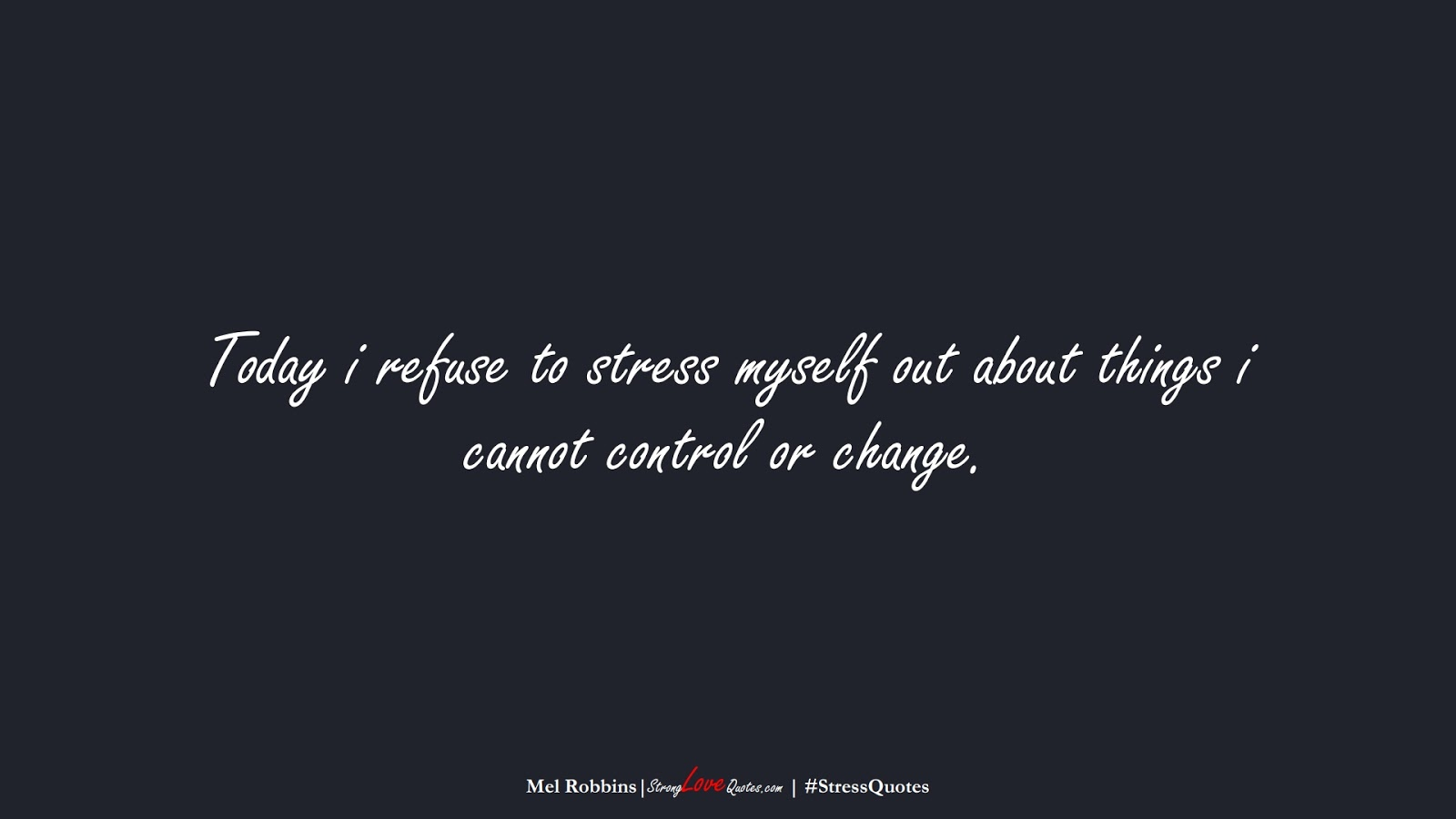 Today i refuse to stress myself out about things i cannot control or change. (Mel Robbins);  #StressQuotes
