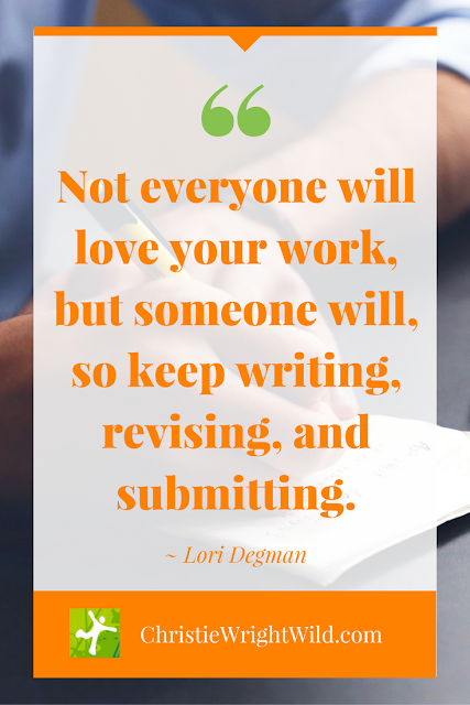 """""""Not everyone will love your work, but someone will, so keep writing, revising, and submitting."""" ~Lori Degman   famous literary quotes   author advice   inspiration for writers   writing tips"""