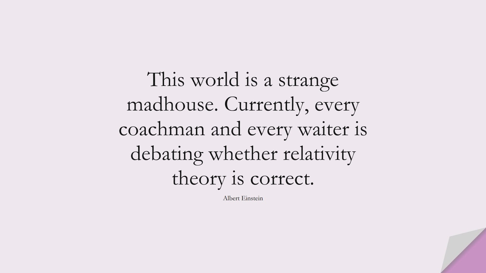 This world is a strange madhouse. Currently, every coachman and every waiter is debating whether relativity theory is correct. (Albert Einstein);  #AlbertEnsteinQuotes