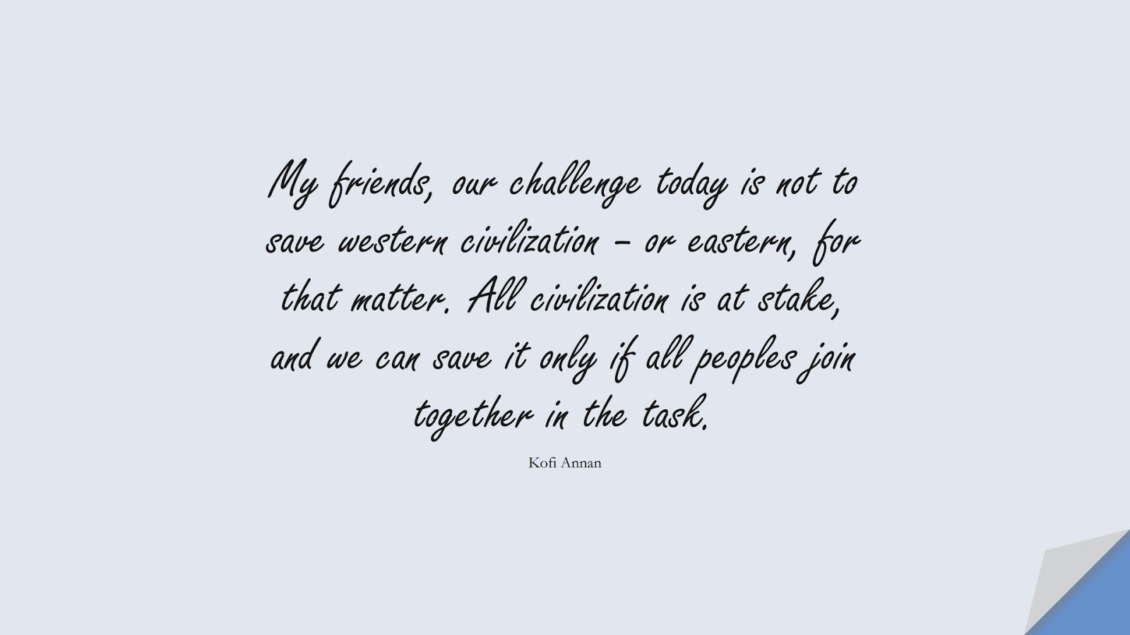 My friends, our challenge today is not to save western civilization – or eastern, for that matter. All civilization is at stake, and we can save it only if all peoples join together in the task. (Kofi Annan);  #HumanityQuotes