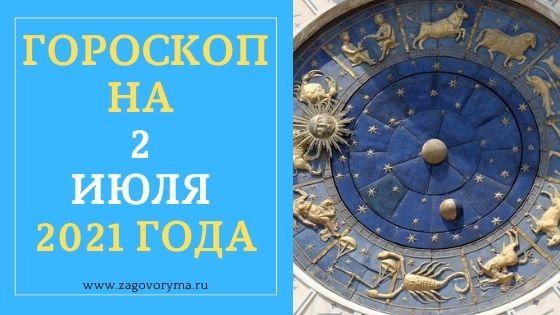 ГОРОСКОП НА 2 ИЮЛЯ 2021 ГОДА