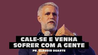 Vídeos Evangelísticos - Pr. Cláudio Duarte - CALE-SE E VENHA SOFRER COM A GENTE