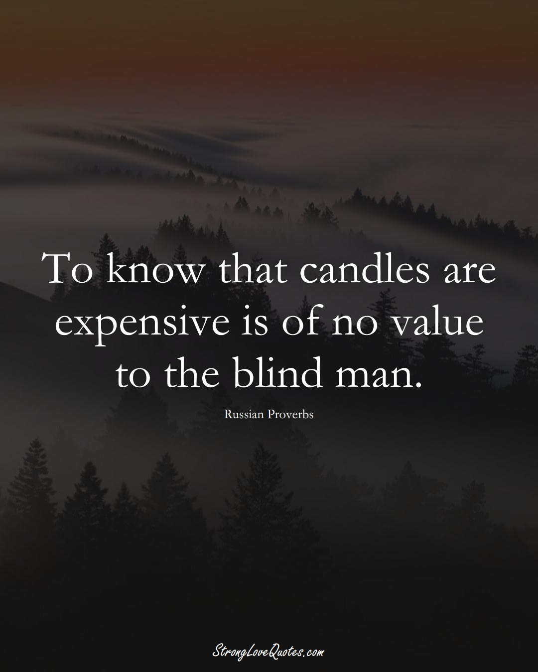 To know that candles are expensive is of no value to the blind man. (Russian Sayings);  #AsianSayings