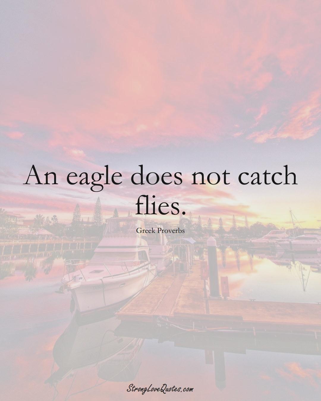 An eagle does not catch flies. (Greek Sayings);  #EuropeanSayings