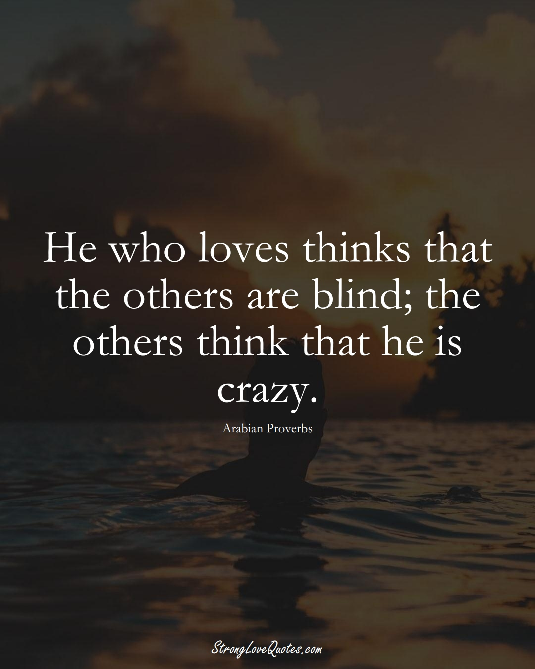 He who loves thinks that the others are blind; the others think that he is crazy. (Arabian Sayings);  #aVarietyofCulturesSayings