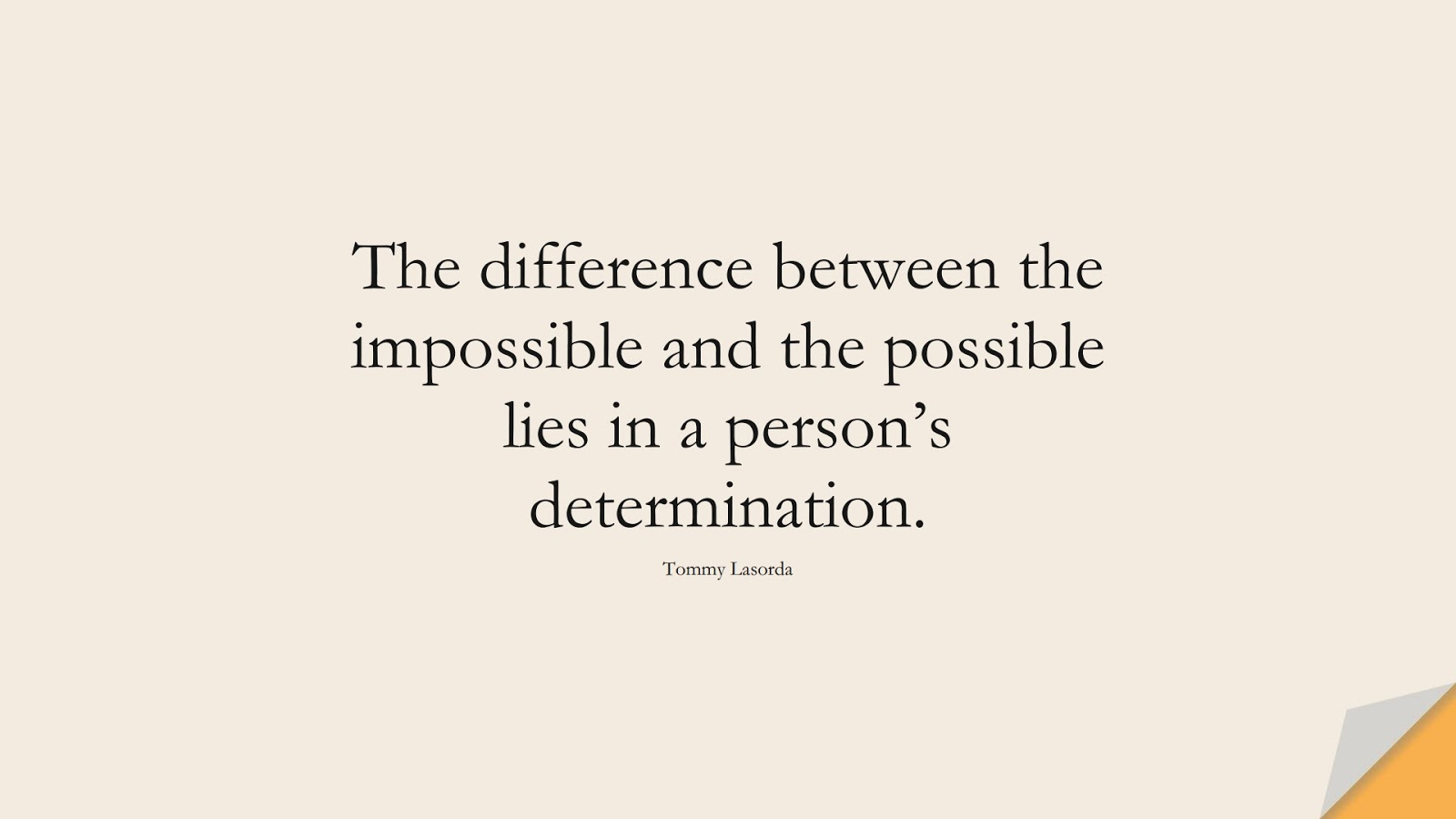 The difference between the impossible and the possible lies in a person's determination. (Tommy Lasorda);  #HardWorkQuotes
