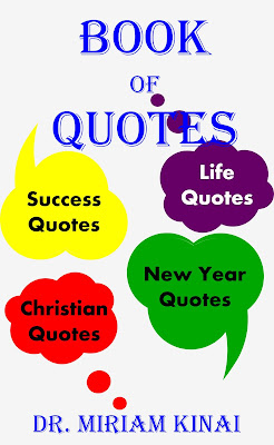 Book of Quotes is a collection of quotations by Dr. Miriam Kinai which include Christmas quotes, New Year quotes, Christian quotes, life quotes and success quotes.
