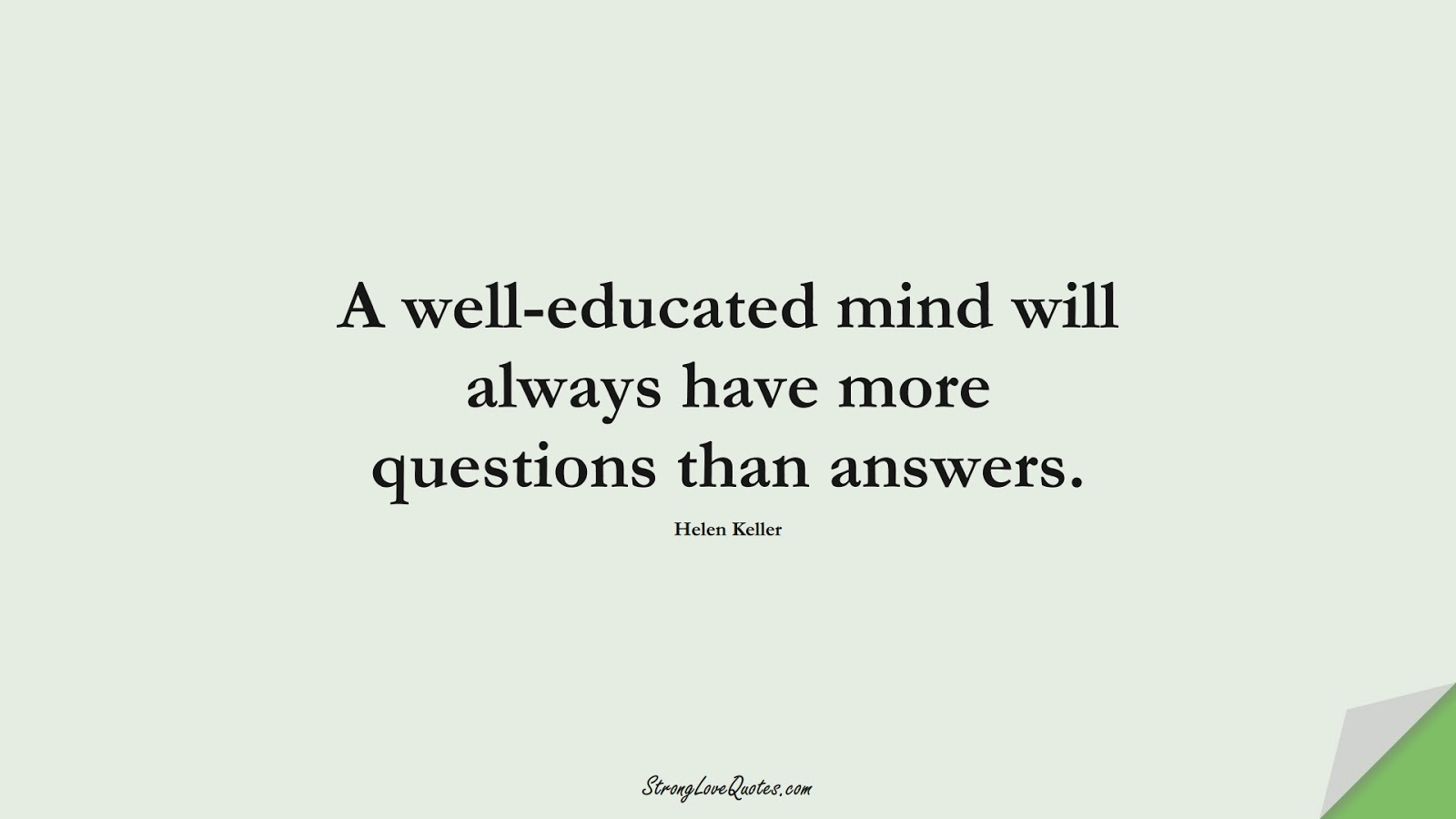 A well-educated mind will always have more questions than answers. (Helen Keller);  #EducationQuotes