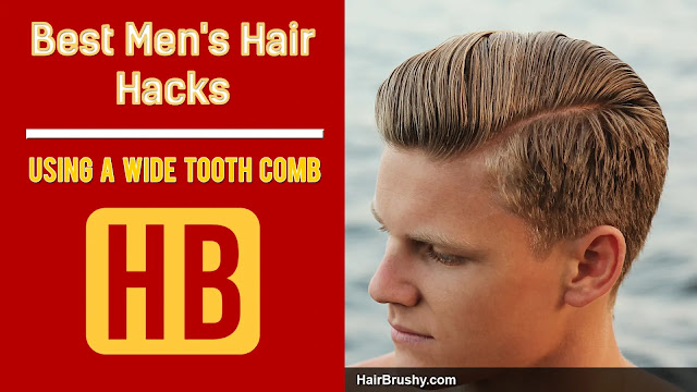 Best Men's Hair Hacks Using  A Wide Tooth Comb