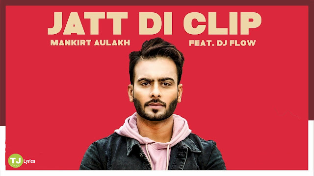 Jatt Di Clip Lyrics: A latest punjabi song in the voice of Mankirt Aulakh, composed by Dj Flow while lyricsted by Singaa.