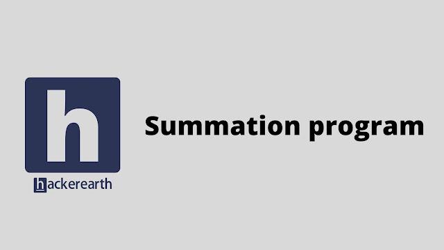 HackerEarth Summation program problem solution