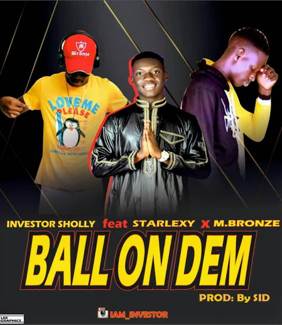 Investor Sholly ft Starlexy X M.Bronze — Ball On Dem - www.mp3made.com.ng