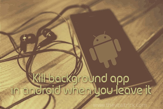 Kill or End every background apps in android after you leave it