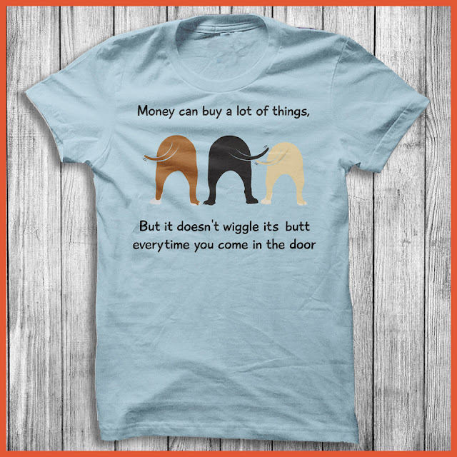 Money can buy a lot of things, but it doesn't wiggle its butt every time you come in the door! Shirt