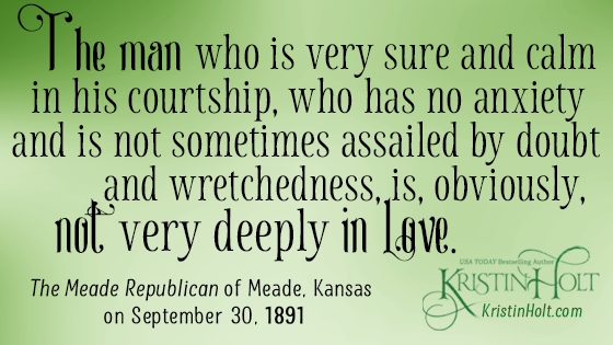 """Quote from vintage newspaper article: """"The man who is very sure and calm in his courtship, who has no anxiety and is not sometimes assailed by doubt and wretchedness, is, obviously, not very deeply in love."""" From The Meade Republican of Meade, Kansas on September 30, 1891."""