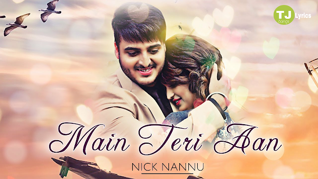 Main Teri Aan Lyrics: A latest punjabi song in the voice of Nick Nannu, Neetu Bhalla which is composed by Desi Routz while lyrics is penned by Vikram Cheema.