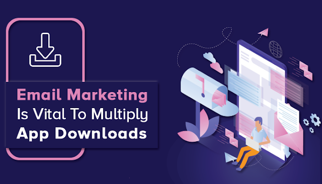 Email Marketing Is Vital To Multiply App Downloads