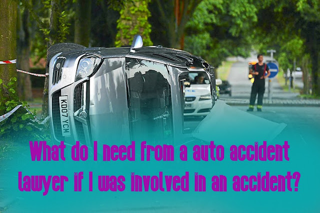 What do I need from a auto accident lawyer if I was involved in an accident?