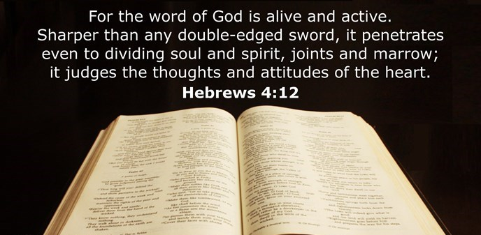 For the word of God is alive and active. Sharper than any double-edged sword, it penetrates even to dividing soul and spirit, joints and marrow; it judges the thoughts and attitudes of the heart.