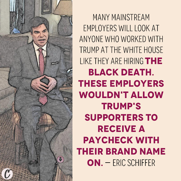 Many mainstream employers will look at anyone who worked with Trump at the White House like they are hiring the Black death. These employers wouldn't allow Trump's supporters to receive a paycheck with their brand name on. — Eric Schiffer, PR expert