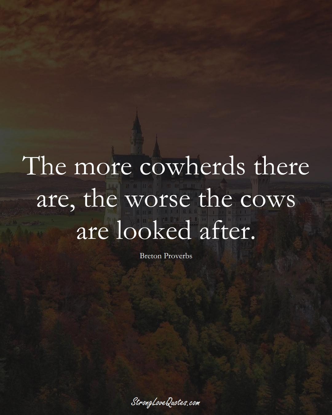 The more cowherds there are, the worse the cows are looked after. (Breton Sayings);  #aVarietyofCulturesSayings
