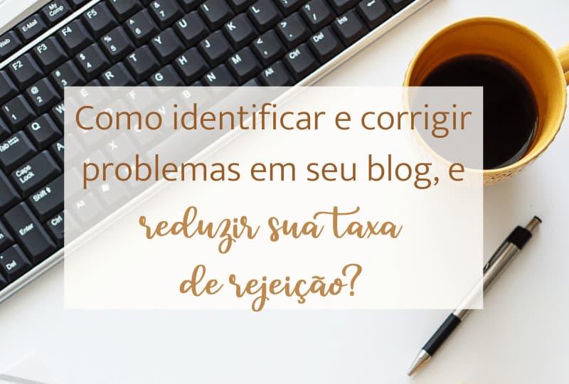 Como identificar e corrigir problemas em seu blog, e reduzir sua taxa de rejeição?