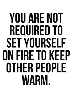 Quotes About Family: you are not required to set yourself on fire to keep