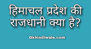 Himachal Pardesh Ki Rajdhani Kya Hai, Capital Of Himachal Pardesh, हिमाचल प्रदेश की राजधानी,