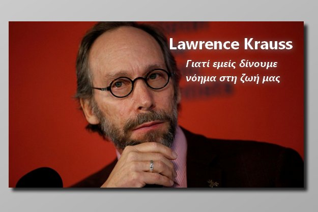 [Επιστήμη & Λογική]: Lawrence Krauss: Γιατί εμείς, δίνουμε νόημα στη ζωή μας